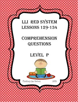 LLI RED System Comprehension Questions for Lessons 129-134 (Level P)