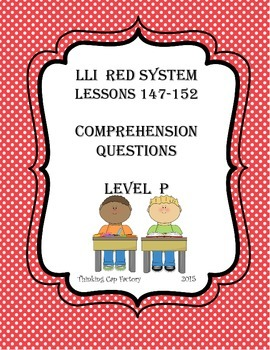 LLI RED System Comprehension Questions for Lessons 147-152 (Level P)