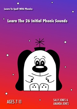 Learn The 26 Initial Phonic Sounds: Learn To Spell With Phonics (7-11 years)