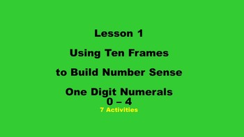 Lesson 1 Using Ten Frames to Build Number Sense, One Digit Numerals 0 - 4