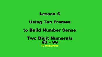 Lesson 6 Using Ten Frames to Build Number Sense, Two Digit Numerals 60 - 99