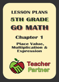Lesson Plans: Go Math Grade 5 Chapter 1 - Place Value, Multiplication & Expres