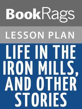 Life in the Iron Mills, and Other Stories Lesson Plans