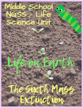 NGSS Life Science Unit - Life on Earth - the Sixth Mass Extinction