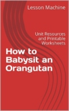 Literature Unit for How to Babysit an Orangutan, by Tara and Kathy Darling