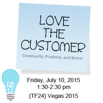 Love the Customer: Community, Products, & Brand {TF24} 2015 Conference Handouts