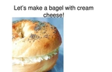 Make A Bagel With Cream Cheese