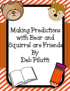 Making Predictions: Bear and Squirrel Are Friends... Yes Really! By Deb Pilluti