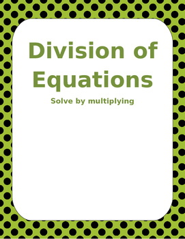 Math: Dividing Equations through multiplication. 3 pages 8 questions per page.