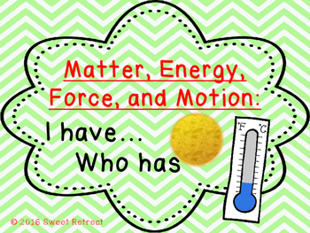 Matter, Energy, Force, Motion I Have Who Has