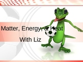 Matter, Energy and Heat with Liz-animated Powerpoint