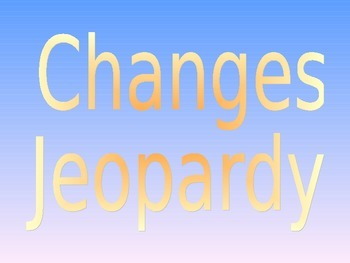 Matter/Changes Jeopardy