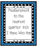 Measurement to the nearest quarter inch- I have who has