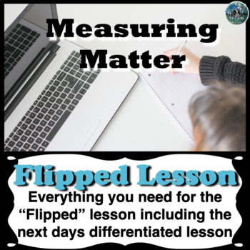 Measuring Matter Flipped Lesson (Includes the next days differentiated lesson)