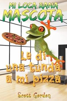 Mi Loca Rana Mascota: Le Di Una Tunda A Mi Pizza (Spanish Edition)