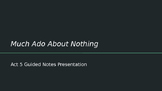 Much Ado About Nothing- Act 5 Guided Notes Presentation