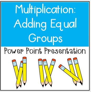 Multiplication: Adding Equal Groups Power Point