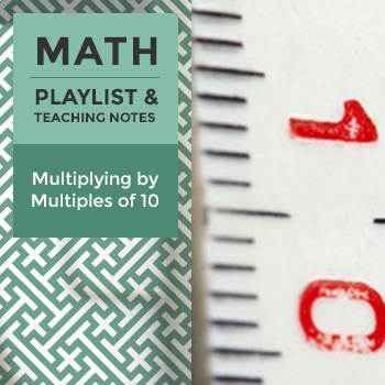 Multiplying by Multiples of 10 - Playlist and Teaching Notes