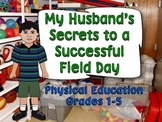 MY HUSBAND'S SECRETS TO A SUCCESSFUL FIELD DAY: PHYSICAL EDUCATION GRADES 1-5