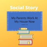 My parents work at my house now: social story