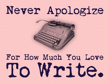 Never Apologize For How Much You Love To Write 8.5 x 11 Classroom Poster