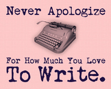 Never Apologize For How Much You Love To Write 8 x 10 Clas