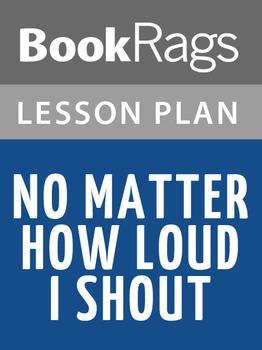 No Matter How Loud I Shout Lesson Plans