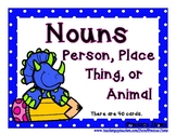 Nouns:  Person, Place, Thing, or Animal
