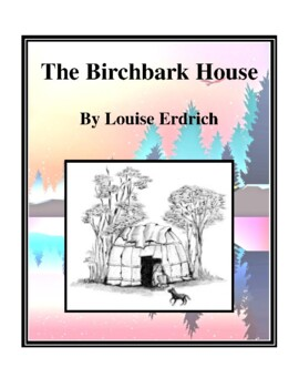 Novel Study, The Birchbark House (by Louise Erdrich) Study Guide