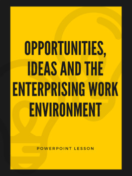 Opportunities, Ideas and the Enterprising Work Environment - Powerpoint Lesson