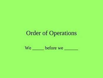 Order of Operations - We___ before we ____!