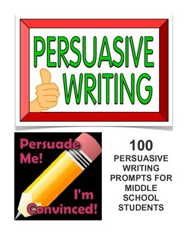 PERSUASIVE WRITING PROMPTS FOR MIDDLE SCHOOL STUDENTS (100 PROMPTS!)