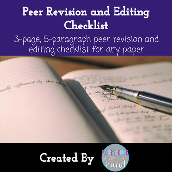 Peer Revision and Editing Checklist for Any Paper Peer revision and editing checklist that can be used for any paper or essay.  Students work through three pages of questions and tasks asking them to think about content, revision. mechanics, and editing to make the paper or essay a strong piece of writing.  Also, includes a section for the editor to reflect on what he or she can take away from this paper or essay and apply to his or her own paper or essay.