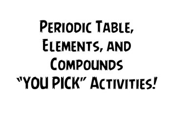 "Periodic Table, Elements, and Compounds  ""YOU PICK"" Activities"