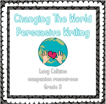 Lucy Calkins Persuasive Writing Unit (Changing The World)