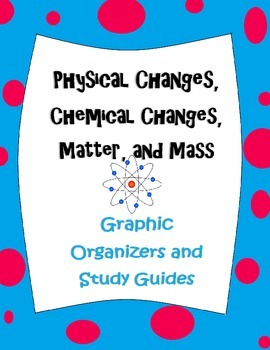 Physical and Chemical Changes,states of Matter, & Mass graphic organizers/guides