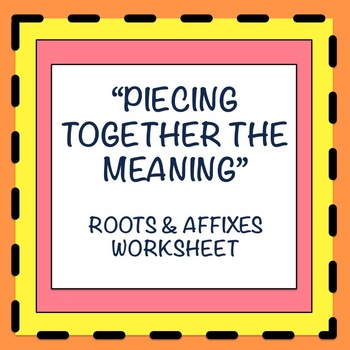 Piecing Together the Meaning: A Roots and Affixes Worksheet