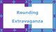 Rounding Extravaganza!