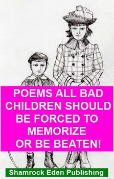 Poems All Bad Children Should Be Forced To Memorize Or Be Beaten!