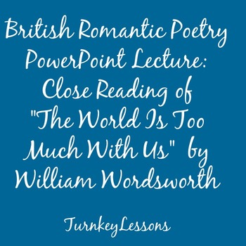 "Powerpoint Lecture: ""The World Is Too Much With Us"" by William Wordsworth"