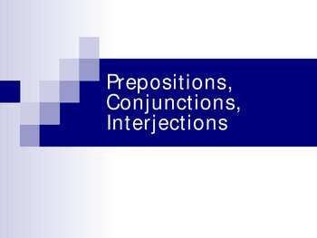 Prepositions, Conjunctions, and Interjections Power Point
