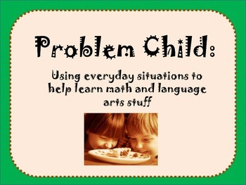 Problem Child:Using everyday situations to help learn math & language arts stuff