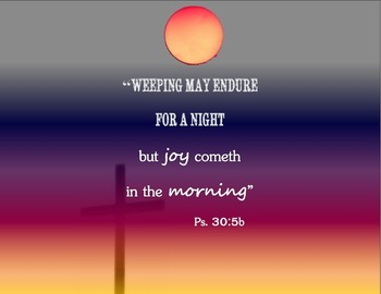 Psalm 30:5 Weeping may endure for a night, but joy cometh in the morning.
