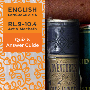 RL.9-10.4 – Act V from Macbeth - Quiz and Answer Guide
