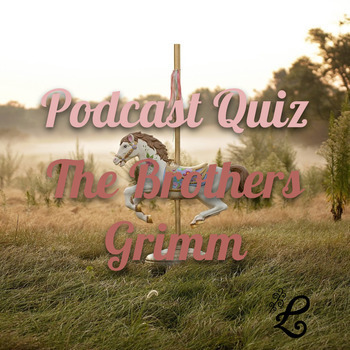 History Podcast Quiz: The Brothers Grimm & Their Fairytales