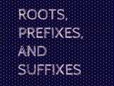 ROOTS, PREFIXES, AND SUFFIXES