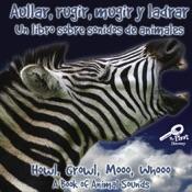Aullar, rugir, mugir y ladrar: Un libro sobre sonidos de animales (Howl, Growl, Mooo, Whooo, A Book of Animals Sounds)