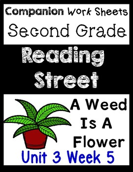 Reading Street Unit 3 Week 5. Worksheets/Centers. A Weed is a Flower. Second.
