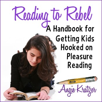 Reading to Rebel: A Handbook for Getting Teens Hooked on Pleasure Reading