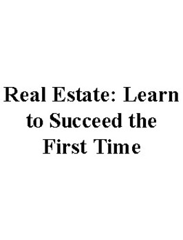 Real Estate: Learn to Succeed the First Time